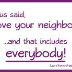 Jesus said Love your neighbor... and that includes everybody!