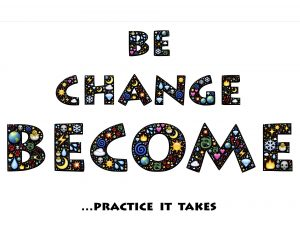 Be, Change, Become ... practice it takes