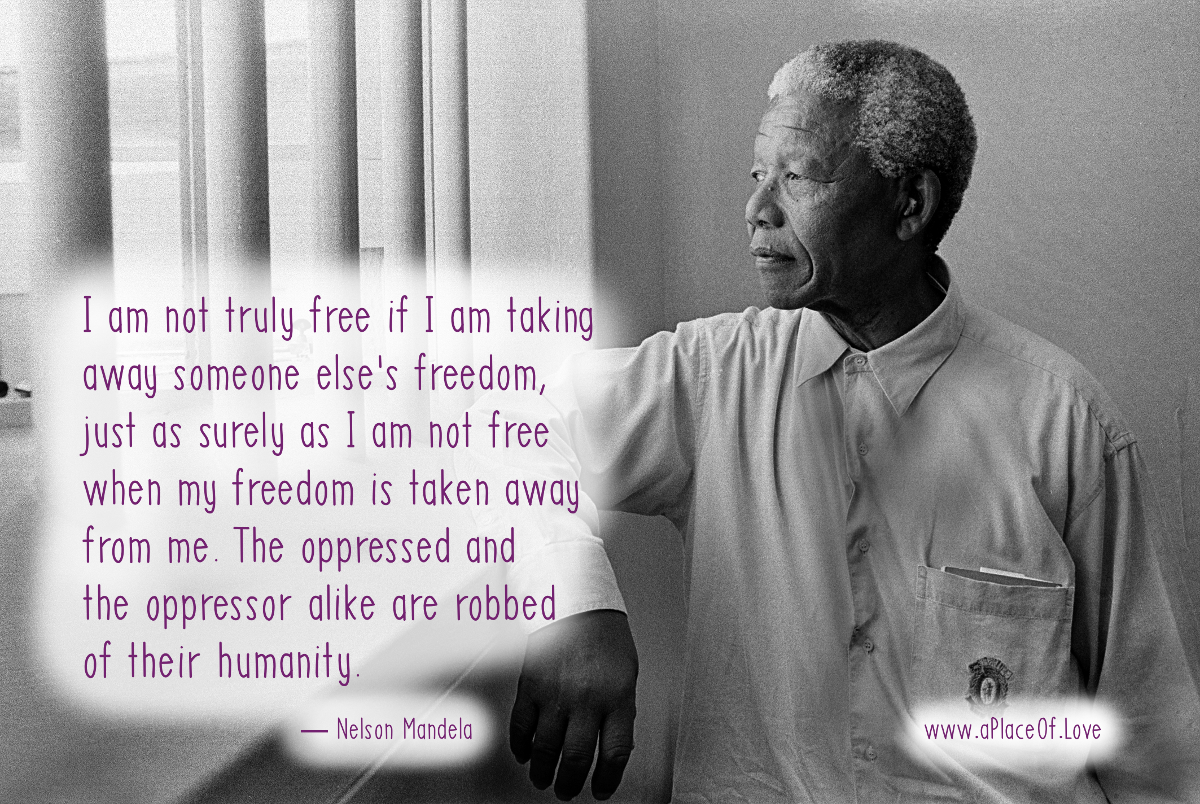 I am not truly free if I am taking away someone else's freedom, just as surely as I am not free when my freedom is taken away from me. The oppressed and the oppressor alike are robbed of their humanity. — Nelson Mandela